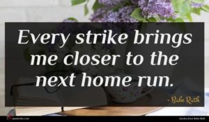 Babe Ruth quote : Every strike brings me ...