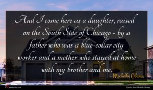 Michelle Obama quote : And I come here ...