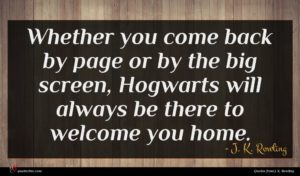 J. K. Rowling quote : Whether you come back ...