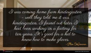Ellen DeGeneres quote : I was coming home ...