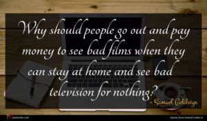 Samuel Goldwyn quote : Why should people go ...