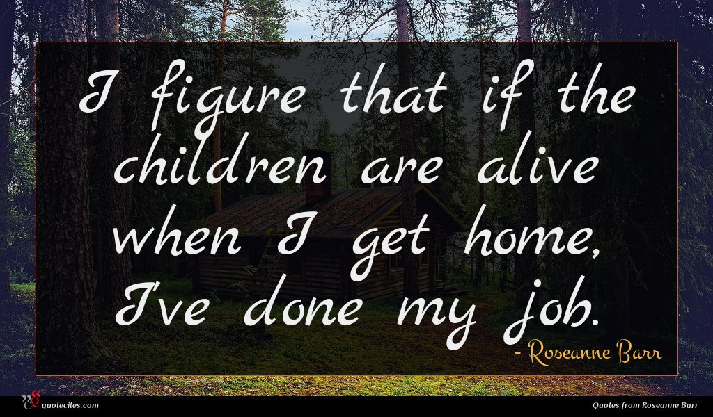 I figure that if the children are alive when I get home, I've done my job.