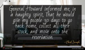 Chief Joseph quote : General Howard informed me ...