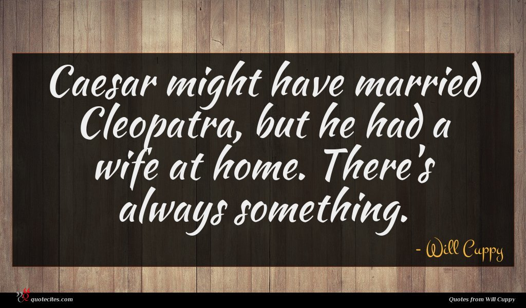 Caesar might have married Cleopatra, but he had a wife at home. There's always something.