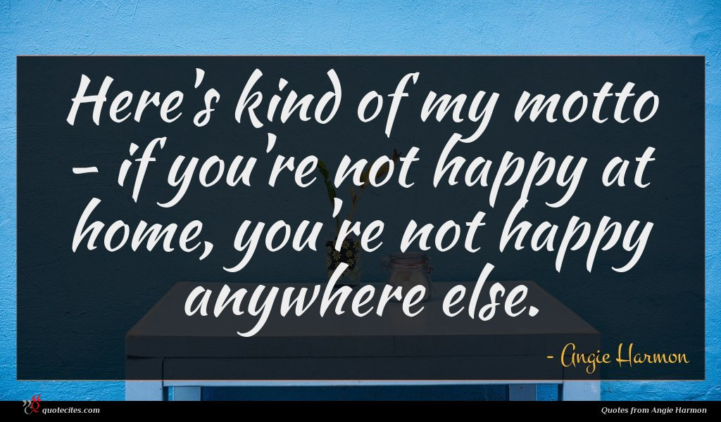 Here's kind of my motto - if you're not happy at home, you're not happy anywhere else.