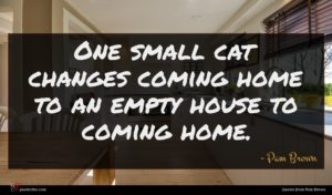 Pam Brown quote : One small cat changes ...