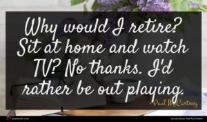 Paul McCartney quote : Why would I retire ...
