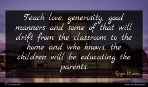 Roger Moore quote : Teach love generosity good ...