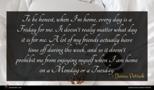 Danica Patrick quote : To be honest when ...