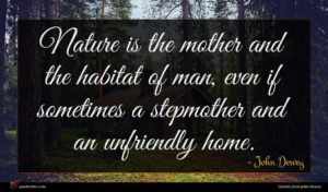 John Dewey quote : Nature is the mother ...