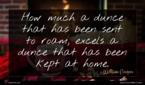 William Cowper quote : How much a dunce ...