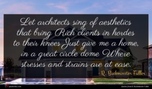 R. Buckminster Fuller quote : Let architects sing of ...