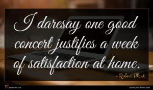 Robert Plant quote : I daresay one good ...