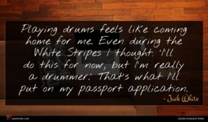 Jack White quote : Playing drums feels like ...