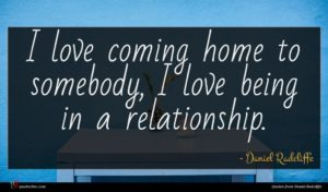 Daniel Radcliffe quote : I love coming home ...