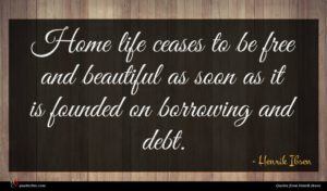 Henrik Ibsen quote : Home life ceases to ...