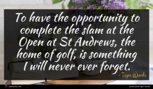 Tiger Woods quote : To have the opportunity ...