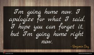 Benjamin Day quote : I'm going home now ...