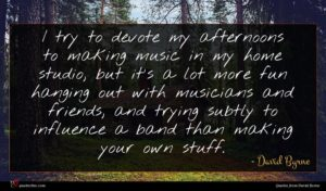 David Byrne quote : I try to devote ...