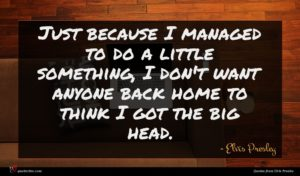 Elvis Presley quote : Just because I managed ...