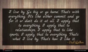 Paul Walker quote : I live by 'Go ...