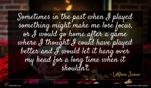 LeBron James quote : Sometimes in the past ...