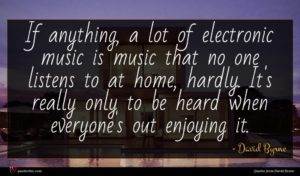 David Byrne quote : If anything a lot ...