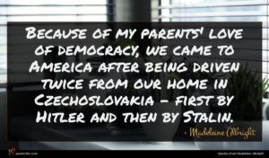 Madeleine Albright quote : Because of my parents' ...