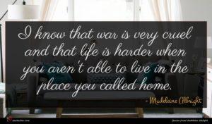 Madeleine Albright quote : I know that war ...