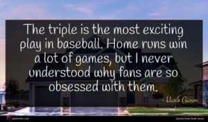Hank Aaron quote : The triple is the ...