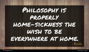 Novalis quote : Philosophy is properly home-sickness ...