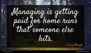 Casey Stengel quote : Managing is getting paid ...