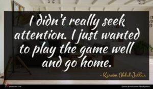 Kareem Abdul-Jabbar quote : I didn't really seek ...