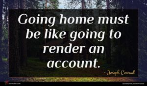Joseph Conrad quote : Going home must be ...