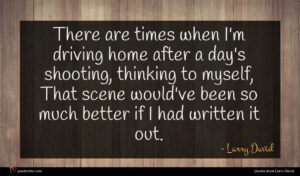 Larry David quote : There are times when ...