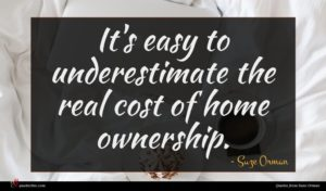 Suze Orman quote : It's easy to underestimate ...