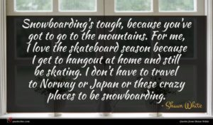 Shaun White quote : Snowboarding's tough because you've ...