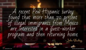 John Shadegg quote : A recent Pew Hispanic ...