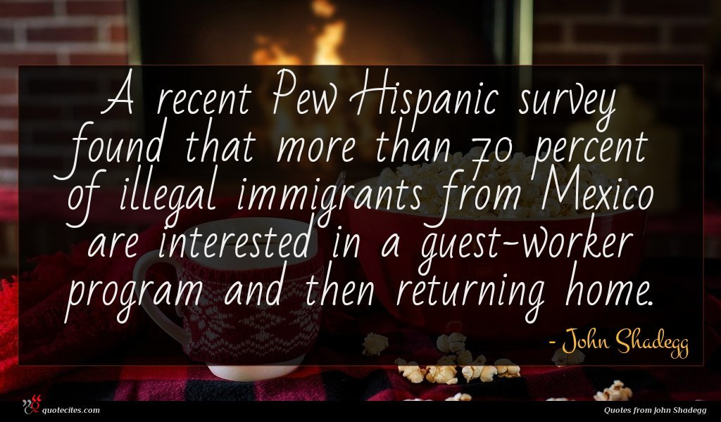 A recent Pew Hispanic survey found that more than 70 percent of illegal immigrants from Mexico are interested in a guest-worker program and then returning home.