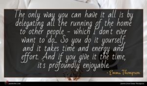 Emma Thompson quote : The only way you ...