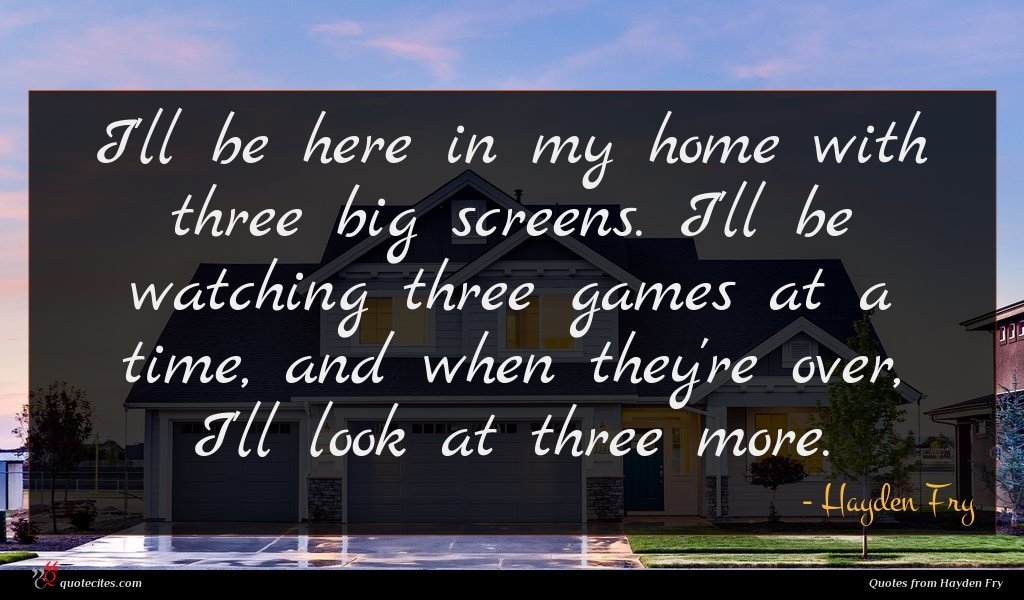 I'll be here in my home with three big screens. I'll be watching three games at a time, and when they're over, I'll look at three more.
