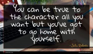 Julia Roberts quote : You can be true ...