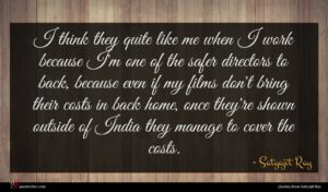Satyajit Ray quote : I think they quite ...
