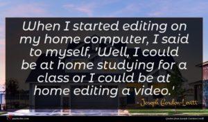 Joseph Gordon-Levitt quote : When I started editing ...