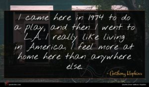 Anthony Hopkins quote : I came here in ...