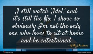 Kelly Clarkson quote : I still watch 'Idol ...