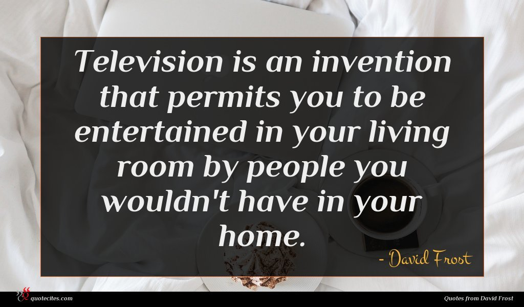 Television is an invention that permits you to be entertained in your living room by people you wouldn't have in your home.