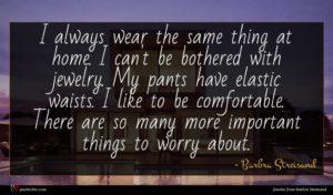 Barbra Streisand quote : I always wear the ...