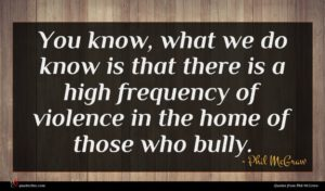 Phil McGraw quote : You know what we ...