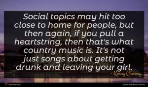 Kenny Chesney quote : Social topics may hit ...